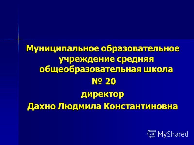 Муниципальное образовательное учреждение средняя общеобразовательная школа 20 20директор Дахно Людмила Константиновна