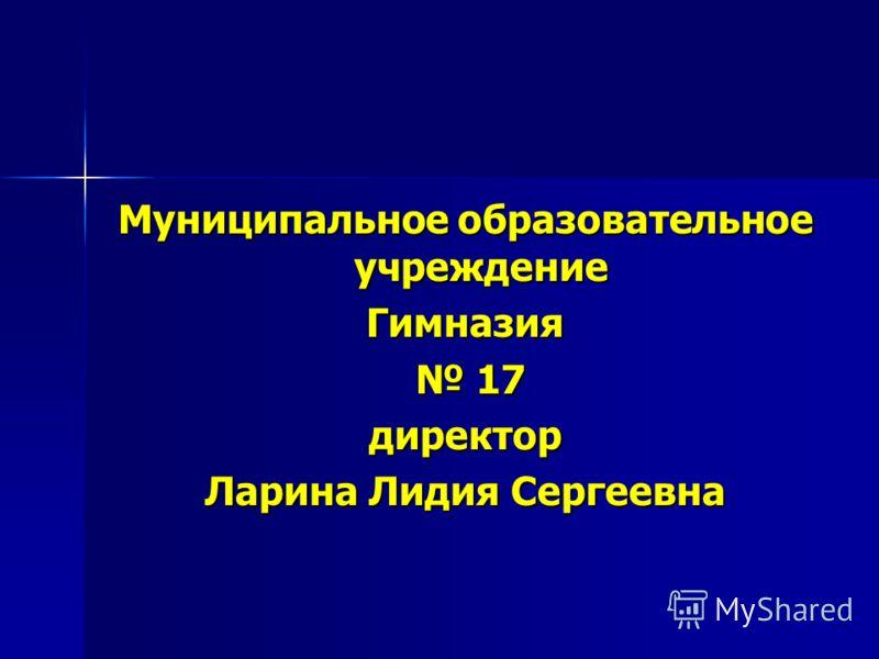 Муниципальное образовательное учреждение Гимназия 17 17директор Ларина Лидия Сергеевна