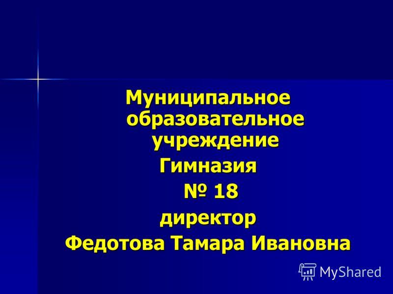 Муниципальное образовательное учреждение Гимназия 18 18директор Федотова Тамара Ивановна