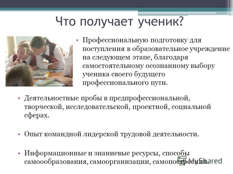 Что получает ученик? Деятельностные пробы в предпрофессиональной, творческой, исследовательской, проектной, социальной сферах. Опыт командной лидерской трудовой деятельности. Информационные и знаниевые ресурсы, способы самоообразования, самоорганизац