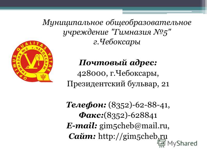 Муниципальное общеобразовательное учреждение Гимназия 5 г.Чебоксары Почтовый адрес: 428000, г.Чебоксары, Президентский бульвар, 21 Телефон: (8352)-62-88-41, Факс:(8352)-628841 E-mail: gim5cheb@mail.ru, Сайт: http://gim5cheb.ru