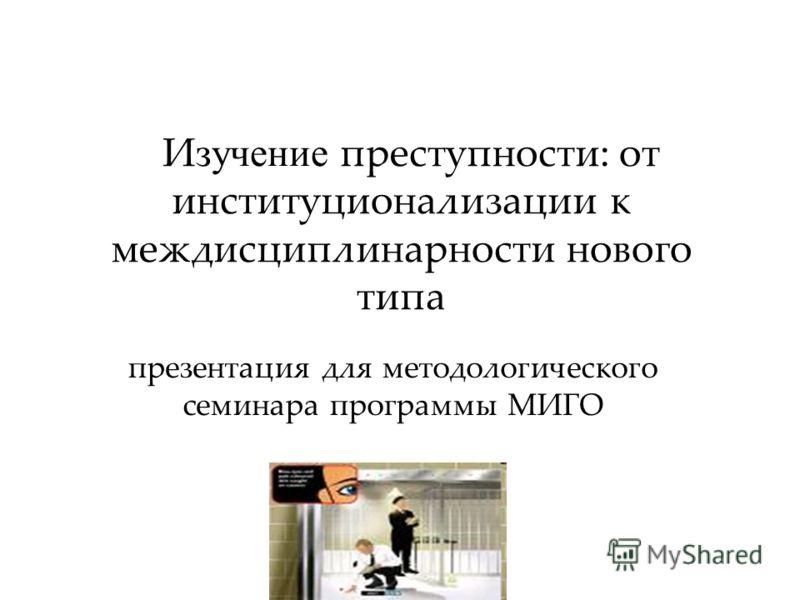 И зучение преступности: от институционализации к междисциплинарности нового типа презентация для методологического семинара программы МИГО