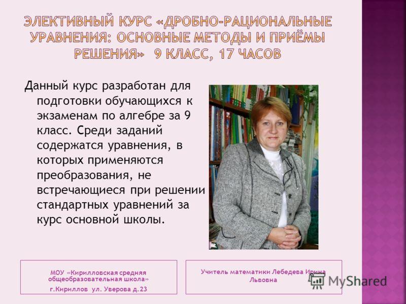 Учитель математики Лебедева Ирина Львовна Данный курс разработан для подготовки обучающихся к экзаменам по алгебре за 9 класс. Среди заданий содержатся уравнения, в которых применяются преобразования, не встречающиеся при решении стандартных уравнени