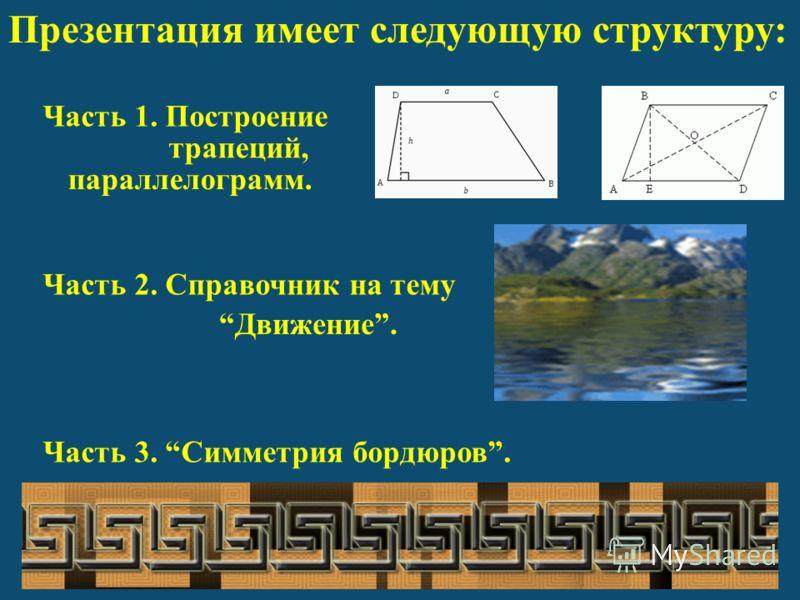 Презентация имеет следующую структуру: Часть 1. Построение Часть 2. Справочник на тему Часть 3. Симметрия бордюров. трапеций, Движение. параллелограмм.