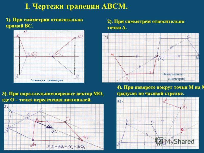 I. Чертежи трапеции ABCM. 1). При симметрии относительно прямой BC. 2). При симметрии относительно точки A. 3). При параллельном переносе вектор MO, где O – точка пересечения диагоналей. 4). При повороте вокруг точки M на 90 градусов по часовой стрел
