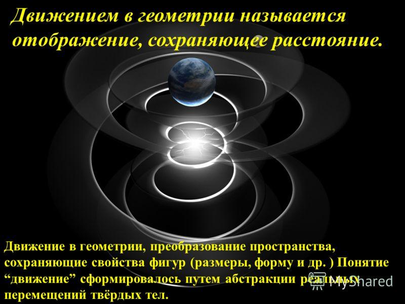 Движением в геометрии называется отображение, сохраняющее расстояние. Движение в геометрии, преобразование пространства, сохраняющие свойства фигур (размеры, форму и др. ) Понятие движение сформировалось путем абстракции реальных перемещений твёрдых
