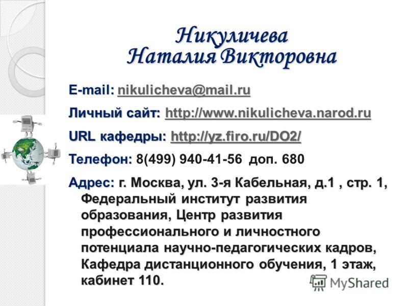 Никуличева Наталия Викторовна E-mail: nikulicheva@mail.ru nikulicheva@mail.ru Личный сайт: http://www.nikulicheva.narod.ru http://www.nikulicheva.narod.ru URL кафедры: http://yz.firo.ru/DO2/ http://yz.firo.ru/DO2/ Телефон: Телефон: 8(499) 940-41-56 д