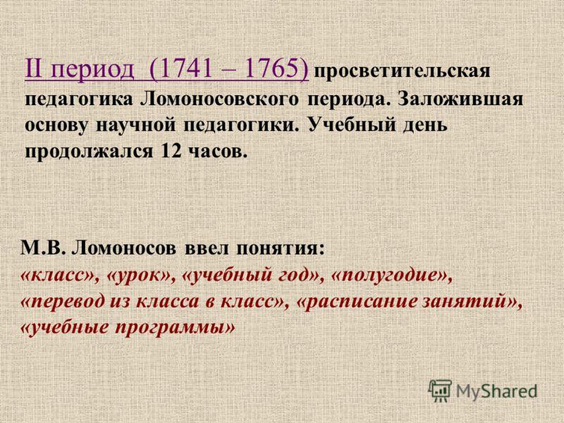 II период (1741 – 1765) просветительская педагогика Ломоносовского периода. Заложившая основу научной педагогики. Учебный день продолжался 12 часов. М.В. Ломоносов ввел понятия: «класс», «урок», «учебный год», «полугодие», «перевод из класса в класс»