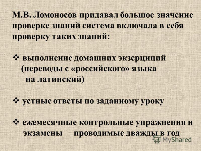 М.В. Ломоносов придавал большое значение проверке знаний система включала в себя проверку таких знаний: выполнение домашних экзерциций (переводы с «российского» языка на латинский) устные ответы по заданному уроку ежемесячные контрольные упражнения и