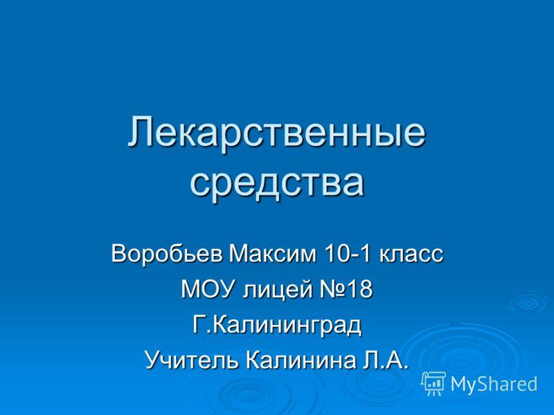 Лекарственные средства Воробьев Максим 10-1 класс МОУ лицей 18 Г.Калининград Учитель Калинина Л.А.