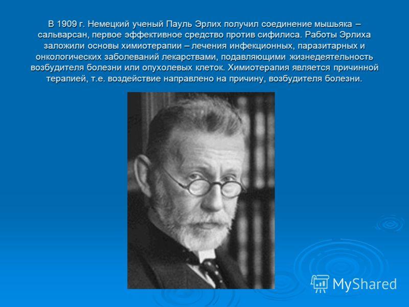 В 1909 г. Немецкий ученый Пауль Эрлих получил соединение мышьяка – сальварсан, первое эффективное средство против сифилиса. Работы Эрлиха заложили основы химиотерапии – лечения инфекционных, паразитарных и онкологических заболеваний лекарствами, пода