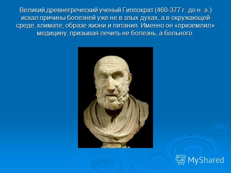 Великий древнегреческий ученый Гиппократ (460-377 г. до н. э.) искал причины болезней уже не в злых духах, а в окружающей среде, климате, образе жизни и питания. Именно он «приземлил» медицину, призывая лечить не болезнь, а больного.