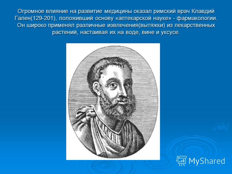 Огромное влияние на развитие медицины оказал римский врач Клавдий Гален(129-201), положивший основу «аптекарской науке» - фармакологии. Он широко применял различные извлечения(вытяжки) из лекарственных растений, настаивая их на воде, вине и уксусе.