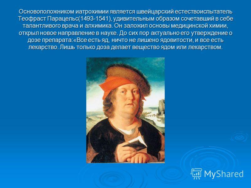 Основоположником иатрохимии является швейцарский естествоиспытатель Теофраст Парацельс(1493-1541), удивительным образом сочетавший в себе талантливого врача и алхимика. Он заложил основы медицинской химии, открыл новое направление в науке. До сих пор