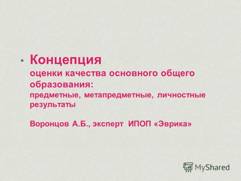 Концепция оценки качества основного общего образования: предметные, метапредметные, личностные результаты Воронцов А.Б., эксперт ИПОП «Эврика»