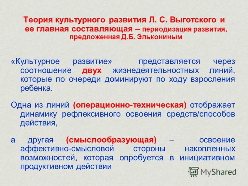 Теория культурного развития Л. С. Выготского и ее главная составляющая – периодизация развития, предложенная Д.Б. Элькониным «Культурное развитие» представляется через соотношение двух жизнедеятельностных линий, которые по очереди доминируют по ходу