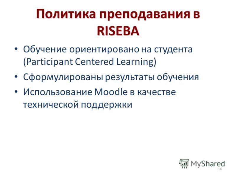Политика преподавания в RISEBA Обучение ориентировано на студента (Participant Centered Learning) Сформулированы результаты обучения Использование Moodle в качестве технической поддержки 16