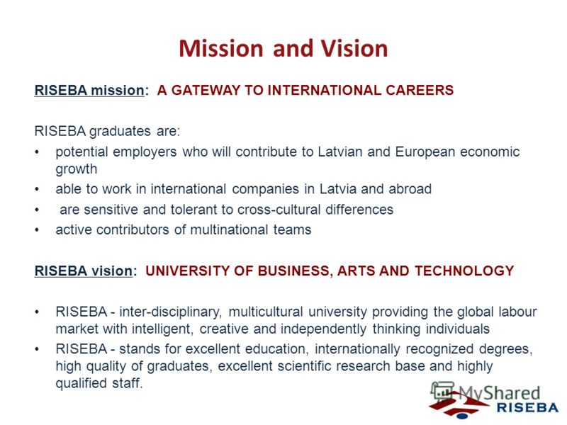 Mission and Vision RISEBA mission: A GATEWAY TO INTERNATIONAL CAREERS RISEBA graduates are: potential employers who will contribute to Latvian and European economic growth able to work in international companies in Latvia and abroad are sensitive and