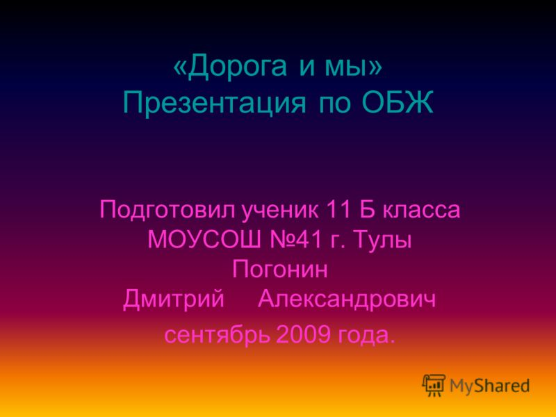 «Дорога и мы» Презентация по ОБЖ Подготовил ученик 11 Б класса МОУСОШ 41 г. Тулы Погонин Дмитрий Александрович сентябрь 2009 года.
