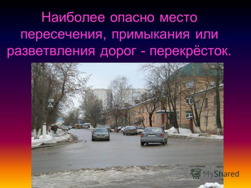 Наиболее опасно место пересечения, примыкания или разветвления дорог - перекрёсток.
