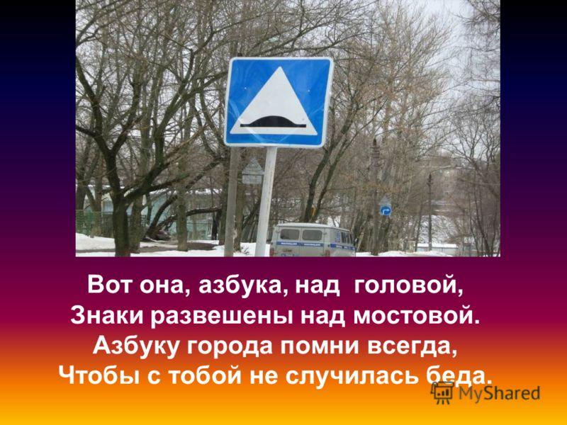 Вот она, азбука, над головой, Знаки развешены над мостовой. Азбуку города помни всегда, Чтобы с тобой не случилась беда.