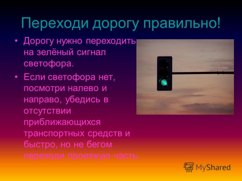 Переходи дорогу правильно! Дорогу нужно переходить на зелёный сигнал светофора. Если светофора нет, посмотри налево и направо, убедись в отсутствии приближающихся транспортных средств и быстро, но не бегом переходи проезжую часть.