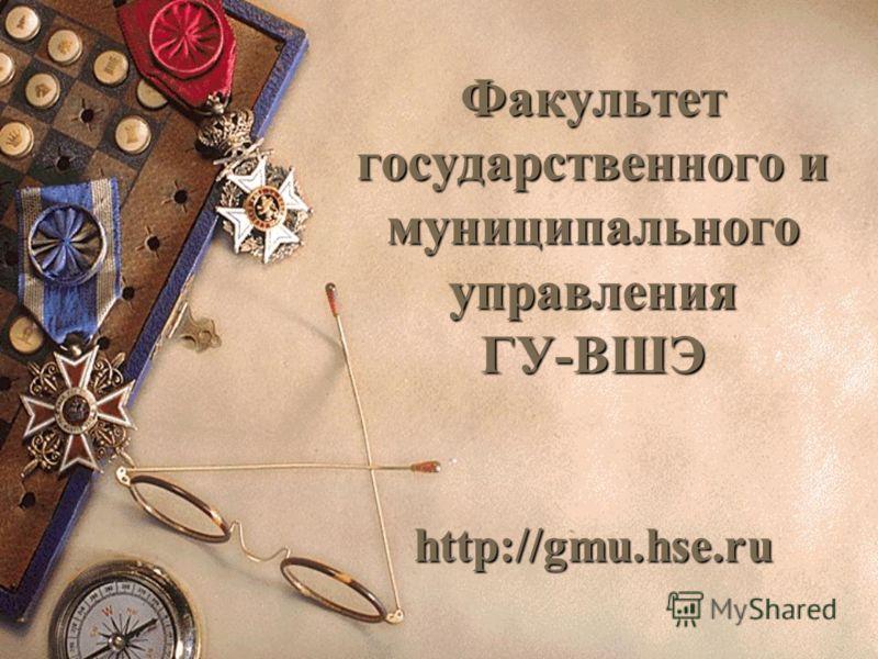 Факультет государственного и муниципального управления ГУ-ВШЭ http://gmu.hse.ru