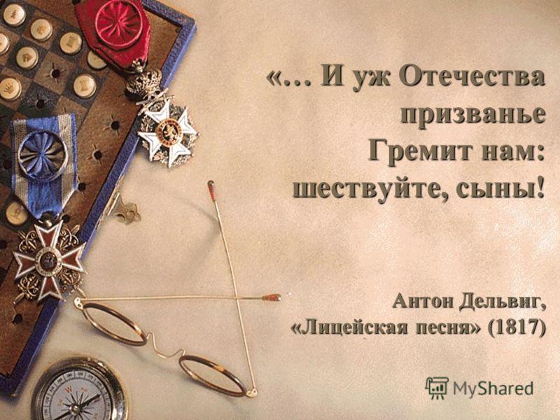 «… И уж Отечества призванье Гремит нам: шествуйте, сыны! Антон Дельвиг, «Лицейская песня» (1817)