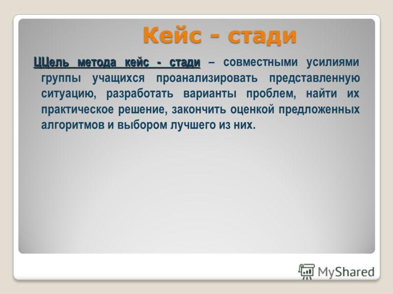 Кейс - стади ЦЦель метода кейс - стади ЦЦель метода кейс - стади – совместными усилиями группы учащихся проанализировать представленную ситуацию, разработать варианты проблем, найти их практическое решение, закончить оценкой предложенных алгоритмов и