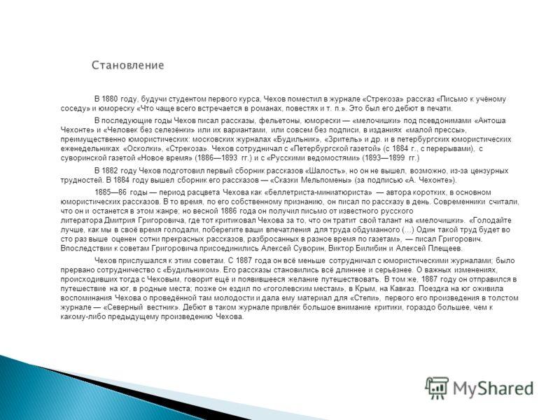 В 1880 году, будучи студентом первого курса, Чехов поместил в журнале «Стрекоза» рассказ «Письмо к учёному соседу» и юмореску «Что чаще всего встречается в романах, повестях и т. п.». Это был его дебют в печати. В последующие годы Чехов писал рассказ