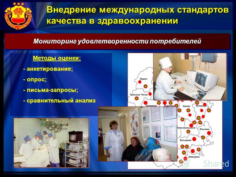 Внедрение международных стандартов качества в здравоохранении Мониторинг удовлетворенности потребителей Методы оценки: - анкетирование; - опрос; - письма-запросы; - сравнительный анализ