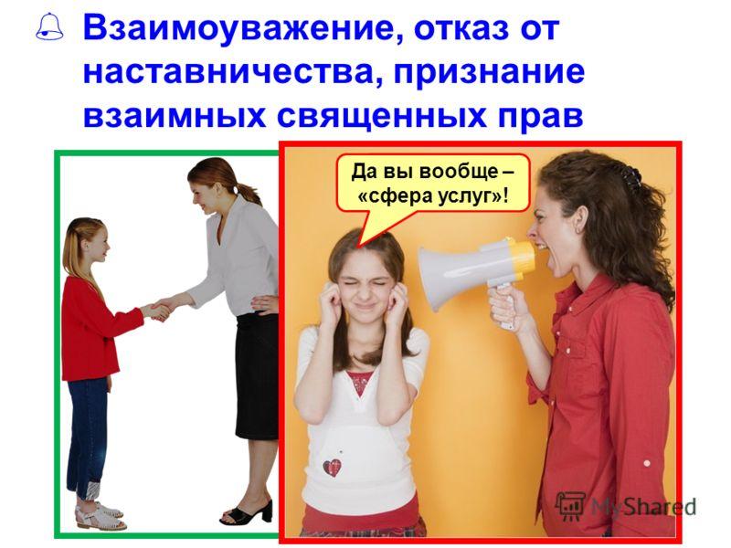 Взаимоуважение, отказ от наставничества, признание взаимных священных прав Да вы вообще – «сфера услуг»!