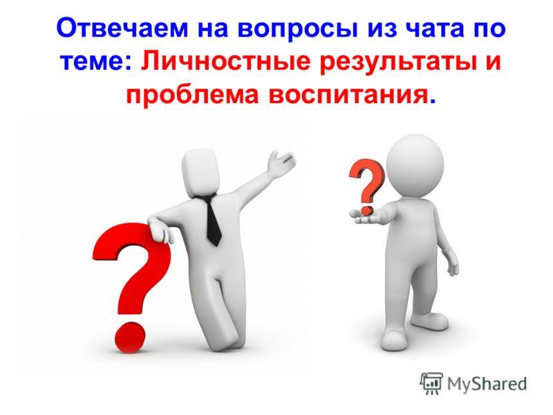 Отвечаем на вопросы из чата по теме: Личностные результаты и проблема воспитания.
