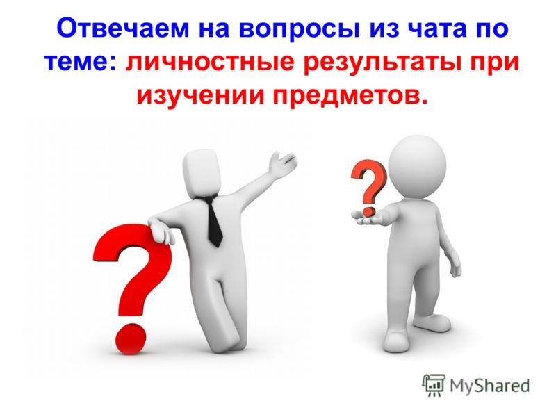 Отвечаем на вопросы из чата по теме: личностные результаты при изучении предметов.