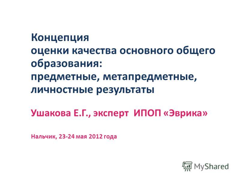 Концепция оценки качества основного общего образования: предметные, метапредметные, личностные результаты Ушакова Е.Г., эксперт ИПОП «Эврика» Нальчик, 23-24 мая 2012 года
