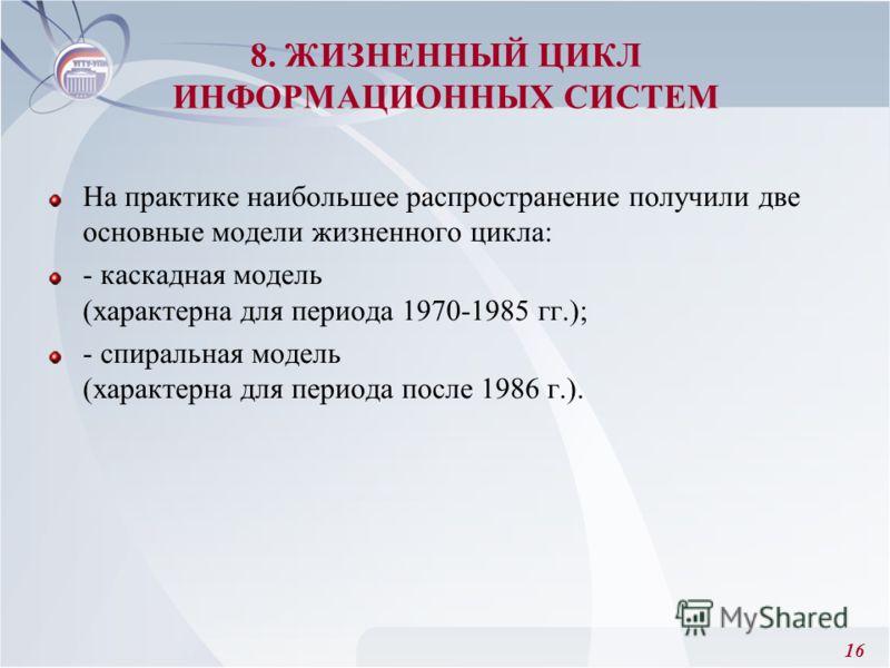 16 На практике наибольшее распространение получили две основные модели жизненного цикла: - каскадная модель (характерна для периода 1970-1985 гг.); - спиральная модель (характерна для периода после 1986 г.). 8. ЖИЗНЕННЫЙ ЦИКЛ ИНФОРМАЦИОННЫХ СИСТЕМ