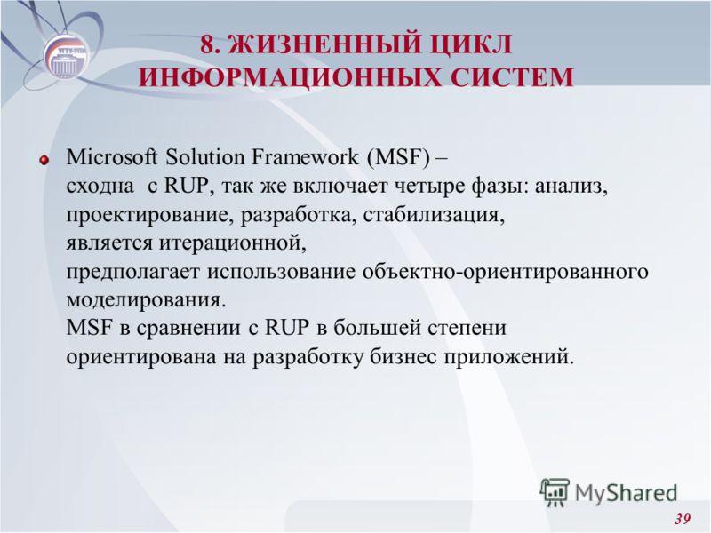 39 Microsoft Solution Framework (MSF) – сходна с RUP, так же включает четыре фазы: анализ, проектирование, разработка, стабилизация, является итерационной, предполагает использование объектно-ориентированного моделирования. MSF в сравнении с RUP в бо