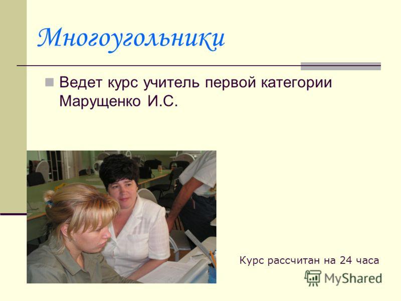 Многоугольники Ведет курс учитель первой категории Марущенко И.С. Курс рассчитан на 24 часа