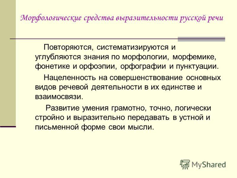 Морфологические средства выразительности русской речи Повторяются, систематизируются и углубляются знания по морфологии, морфемике, фонетике и орфоэпии, орфографии и пунктуации. Нацеленность на совершенствование основных видов речевой деятельности в