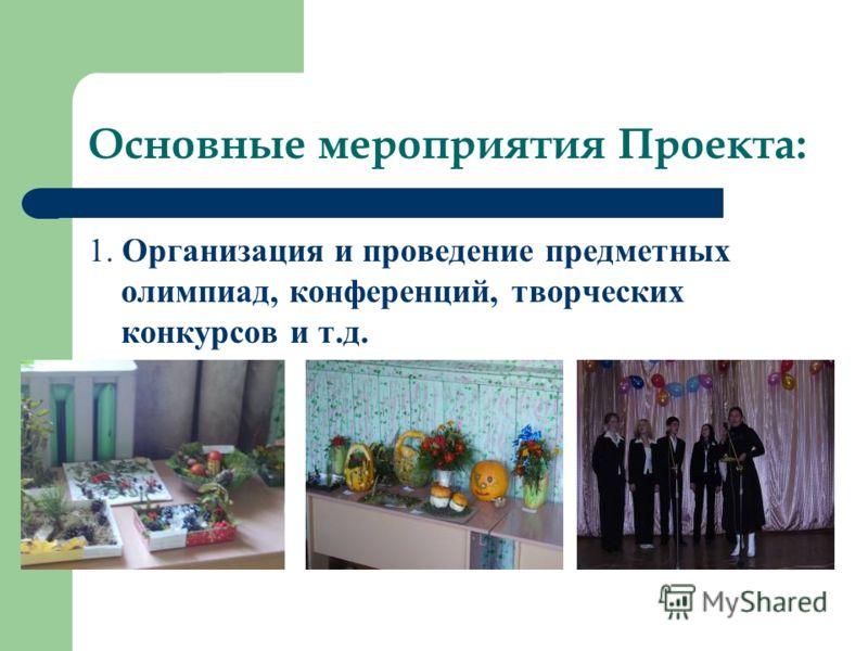 Основные мероприятия Проекта: 1. Организация и проведение предметных олимпиад, конференций, творческих конкурсов и т.д.