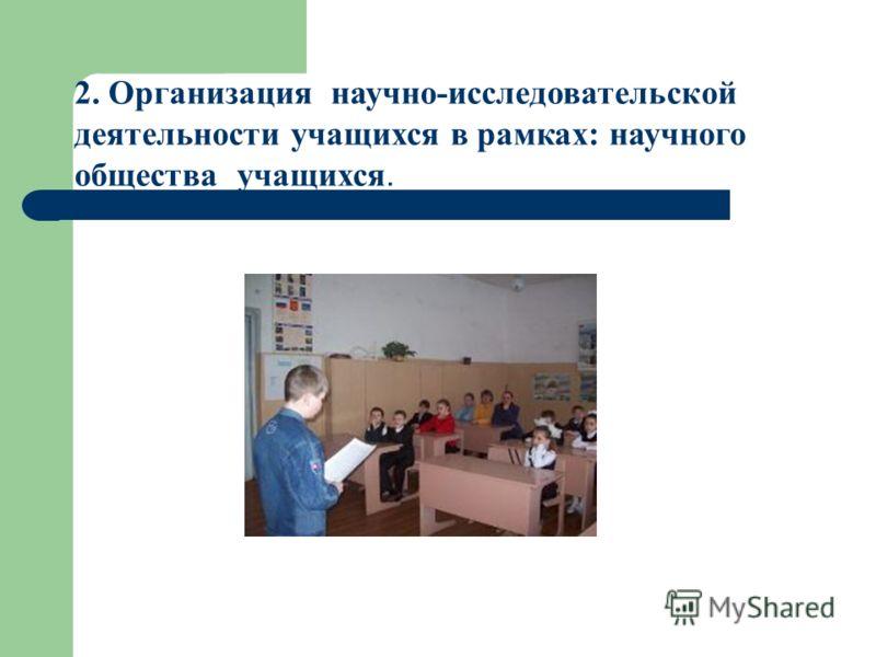2. Организация научно-исследовательской деятельности учащихся в рамках: научного общества учащихся.
