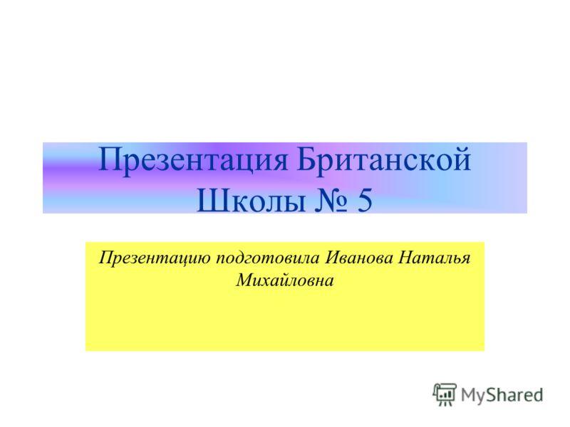 Презентация Британской Школы 5 Презентацию подготовила Иванова Наталья Михайловна