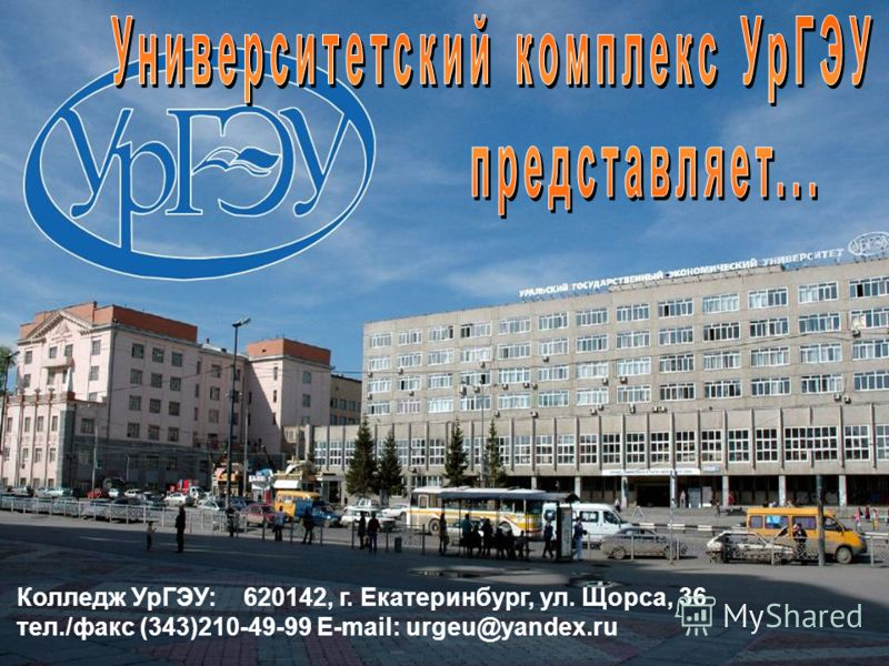 Колледж УрГЭУ: 620142, г. Екатеринбург, ул. Щорса, 36 тел./факс (343)210-49-99 E-mail: urgeu@yandex.ru
