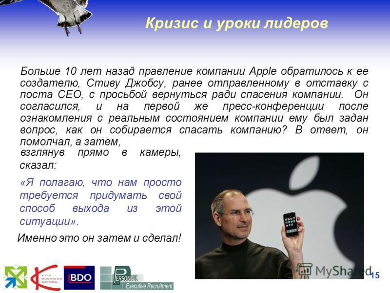 15 Кризис и уроки лидеров Больше 10 лет назад правление компании Apple обратилось к ее создателю, Стиву Джобсу, ранее отправленному в отставку с поста CEO, с просьбой вернуться ради спасения компании. Он согласился, и на первой же пресс-конференции п