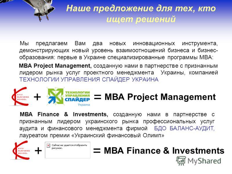17 Наше предложение для тех, кто ищет решений Мы предлагаем Вам два новых инновационных инструмента, демонстрирующих новый уровень взаимоотношений бизнеса и бизнес- образования: первые в Украине специализированные программы MBA: МВА Project Managemen