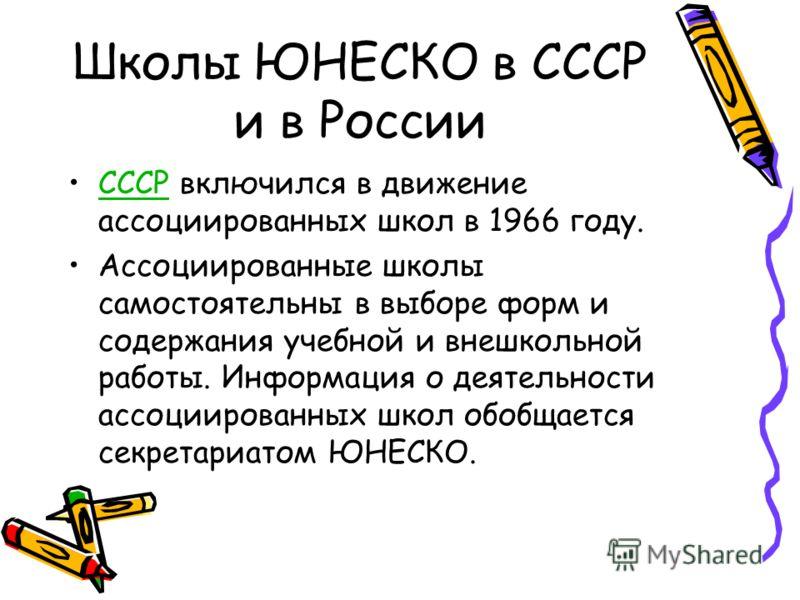 Школы ЮНЕСКО в СССР и в России СССР включился в движение ассоциированных школ в 1966 году.СССР Ассоциированные школы самостоятельны в выборе форм и содержания учебной и внешкольной работы. Информация о деятельности ассоциированных школ обобщается сек