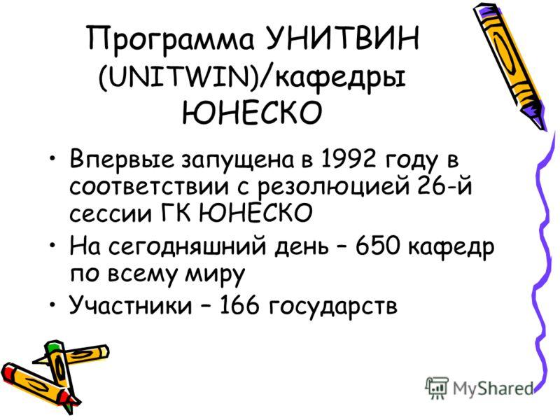 Программа УНИТВИН (UNITWIN) /кафедры ЮНЕСКО Впервые запущена в 1992 году в соответствии с резолюцией 26-й сессии ГК ЮНЕСКО На сегодняшний день – 650 кафедр по всему миру Участники – 166 государств