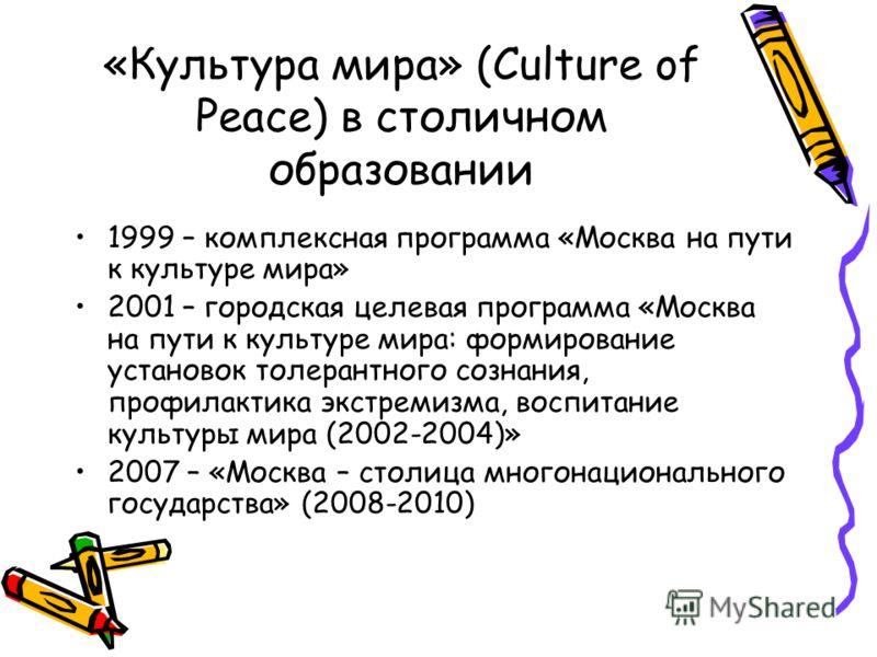 «Культура мира» (Culture of Peace) в столичном образовании 1999 – комплексная программа «Москва на пути к культуре мира» 2001 – городская целевая программа «Москва на пути к культуре мира: формирование установок толерантного сознания, профилактика эк