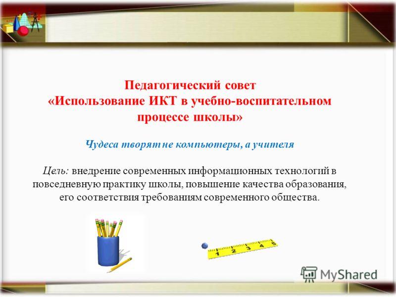 Педагогический совет «Использование ИКТ в учебно-воспитательном процессе школы» Чудеса творят не компьютеры, а учителя Цель: внедрение современных информационных технологий в повседневную практику школы, повышение качества образования, его соответств