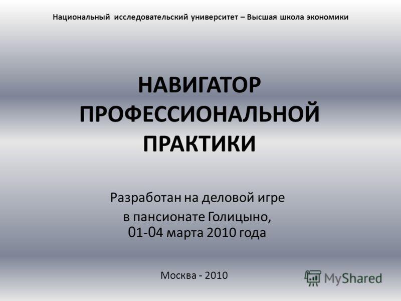 НАВИГАТОР ПРОФЕССИОНАЛЬНОЙ ПРАКТИКИ Разработан на деловой игре в пансионате Голицыно, 0 1- 0 4 марта 2010 года Национальный исследовательский университет – Высшая школа экономики Москва - 2010